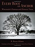Allison, R. Bruce: Every Root An Anchor: Wisconsin's Famous And Historic Trees