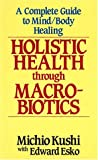 Kushi, Michio: Holistic Health Through MacRobiotics: A Complete Guide to Mind/Body Healing