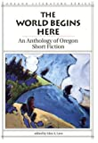 Glen A. Love: The World Begins Here: An Anthology of Oregon Short Fiction (Oregon Literature Series)