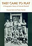 Smith, Duane A.: They Came to Play: A Photographic History of Colorado Baseball