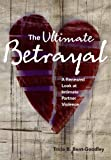 Tricia B. Bent-Goodley: The Ultimate Betrayal: A Renewed Look at Intimate Partner Violence