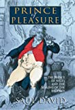 David, Saul: Prince of Pleasure: The Prince of Wales and the Making of the Regency