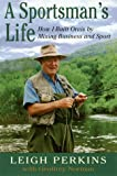 Leigh Perkins: A Sportsman's Life: How I Built Orvis by Mixing Business and Sport