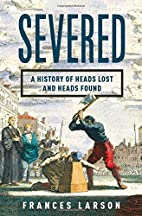 Severed: A History of Heads Lost and Heads…
