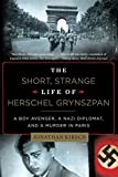 Kirsch, Jonathan: The Short, Strange Life of Herschel Grynszpan: A Boy Avenger, a Nazi Diplomat, and a Murder in Paris