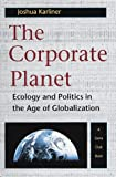 Karliner, Joshua: The Corporate Planet - Ecology and Politics in the Age of Globalization