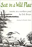 Brown, Erik: Seat in a Wild Place: Seasons on a Northern Pond