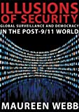 Webb, Maureen: Illusions of Security: Global Surveillance And Democracy in the Post-9/11 World