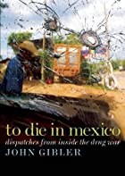 To Die in Mexico: Dispatches from Inside the…