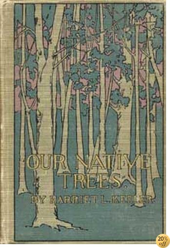 Our Native Trees and How to Identify Them: A Popular Study of Their Habits and Peculiarities