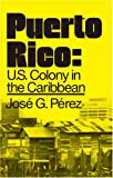 Perez, Jose G.: Puerto Rico: Us Colony in the Caribbean