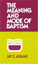 The Meaning and Mode of Baptism by Jay…