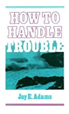 How to Handle Trouble by Jay Edward Adams