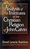 Battles, Ford Lewis: Analysis of the Institutes of the Christian Religion of John Calvin
