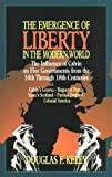 Kelly, Douglas: Emergence of Liberty in the Modern World: Five Examples of Calvinistic Governments from the 16th Through 18th Centuries