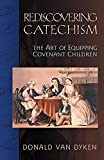 Van Dyken, Donald: Rediscovering Catechism: The Art of Equipping Covenant Children