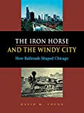Young, David: The Iron Horse And The Windy City: How Railroads Shaped Chicago