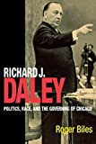 Biles, Roger: Richard J. Daley: Politics, Race, and the Governing of Chicago