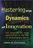 Utterback, James M.: Mastering the Dynamics of Innovation: How Companies Can Seize Opportunities in the Face of Technological Change