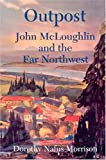 Morrison, Dorothy Nafus: Outpost: John McLoughlin & the Far Northwest