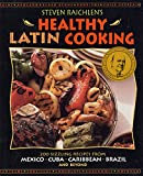 Raichlen, Steven: Steven Raichlen's Healthy Latin Cooking: 200 Sizzling Recipes from Mexico, Cuba, Caribbean, Brazil, and Beyond