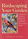 Adams, George Martin: Birdscaping Your Garden: A Practical Guide to Backyard Birds and the Plants That Attract Them