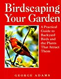 Adams, George: Birdscaping Your Garden: A Practical Guide To Backyard Birds And The Plants That Attract Them
