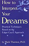 Thurston, Mark A.: How to Interpret Your Dreams: Practical Techniques Based on the Edgar Cayce Readings