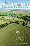 Collins, Andrew: The New Circlemakers: Insights Into the Crop Circle Mystery