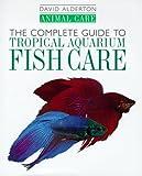 Alderton, David: The Complete Guide to Tropical Aquarium Fish Care (Animal Care)