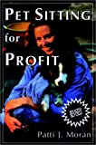 Moran, Patti J.: Pet Sitting for Profit: A Complete Manual for Professional Success