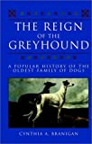 Branigan, Cynthia A.: The Reign of the Greyhound: A Popular History of the Oldest Family of Dogs