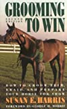 Harris, Susan E.: Grooming to Win: How to Groom, Trim, Braid, and Prepare Your Horse for Show