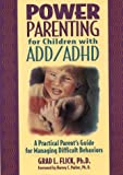 Flick, Grad L.: Power Parenting for Add/Adhd Children: A Practical Parent&#39;s Guide for Managing Difficult Behaviors