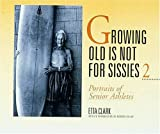 Clark, Etta: Growing Old Is Not for Sissies II: Portraits of Senior Athletes