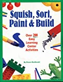 MacDonald, Sharon: Squish, Sort, Paint & Build: Over 200 Easy Learning Center Activities