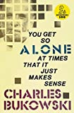 Bukowski, Charles: You Get So Alone at Times That It Just Makes Sense