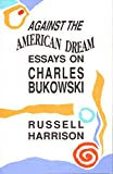 Harrison, Russell: Against the American Dream: Essays on Charles Bukowski