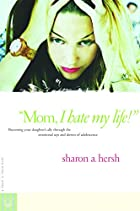 Mom, I Hate My Life!: Becoming Your…