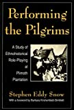 Snow, Stephen Eddy: Performing the Pilgrims: A Study of Ethnohistorical Role-Playing at Plimouth Plantation