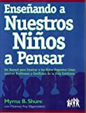 Myrna B. Shure: Ensenando A Nuestros Ninos A Pensar: Un Manual Para Ensenar A Los Ninos Pequenos Como Resolver Problemas Y Conflictos De La Vida Contidiana (Spanish Edition)