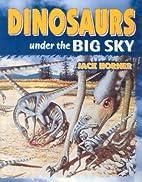 Dinosaurs: Under the Big Sky by Jack Horner