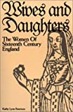 Emerson, Kathy Lynn: Wives and Daughters: The Women of Sixteenth Century England