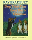Bradbury, Ray: Dogs Think That Every Day Is Christmas