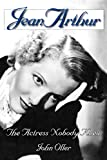 Oller, John: Jean Arthur: The Actress Nobody Knew