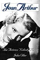 Jean Arthur: The Actress Nobody Knew by John&hellip;