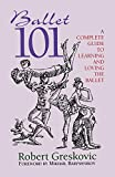 Greskovic, Robert: Ballet 101: A Complete Guide To Learning and Loving The Ballet