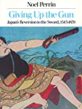 Perrin, Noel: Giving up the Gun: Japan&#39;s Reversion to the Sword, 1543-1879