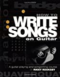 Rooksby, Rikky: How to Write Songs on Guitar: A Guitar-Playing and Songwriting Course