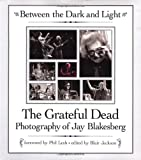 Jackson, Blair: Between the Dark and Light: The Greatful Dead Photographs of Jay Blakesberg